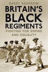 Britain's Black Regiments: Fighting for Empire and Equality Author Barry Renfrew