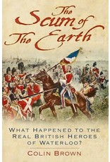 The Scum of the Earth What happened to the Real british Heroes of Waterloo Author Colin Brown