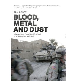 Blood, Metal and Dust: How Victory Turned into Defeat in Afghanistan and Iraq Author Ben Barry