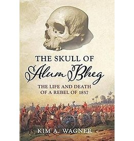 The Skull of Alum Bheg: The Life and Death of a Rebel of 1857 Author Kim A. Wagner
