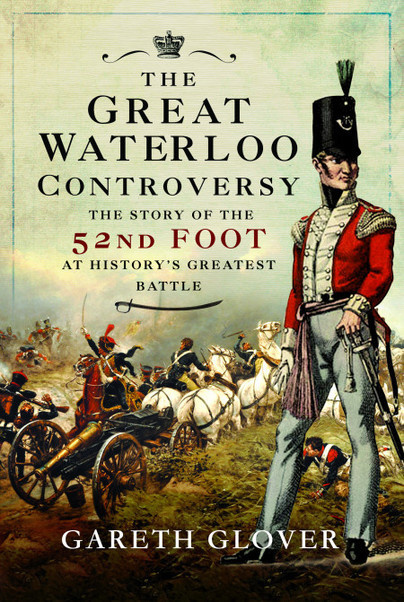 The Great Waterloo Controversy: The Story of the 52nd Foot at History's Greatest Battle Author Gareth Glover