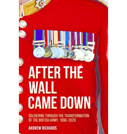 After the Wall Came Down: Soldiering Through the Transformation of the British Army, 1990-2020 Author Andrew Richards