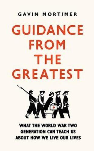 Guidance from the Greatest: What the World War Two generation can teach us about how we live our lives Author Gavin Mortimer