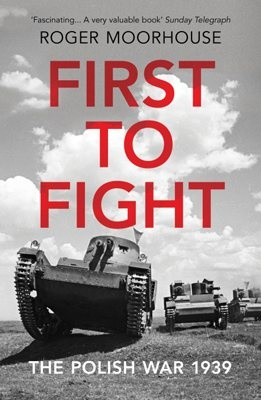 First to Fight: The Polish War 1939 Author Roger Moorhouse