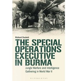 The Special Operations Executive in Burma: Jungle Warfare and Intelligence Gathering in WW2 Author Richard Duckett