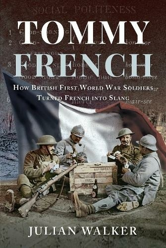 Tommy French How British First World War Soldiers Turned French into Slang Author Julian Walker