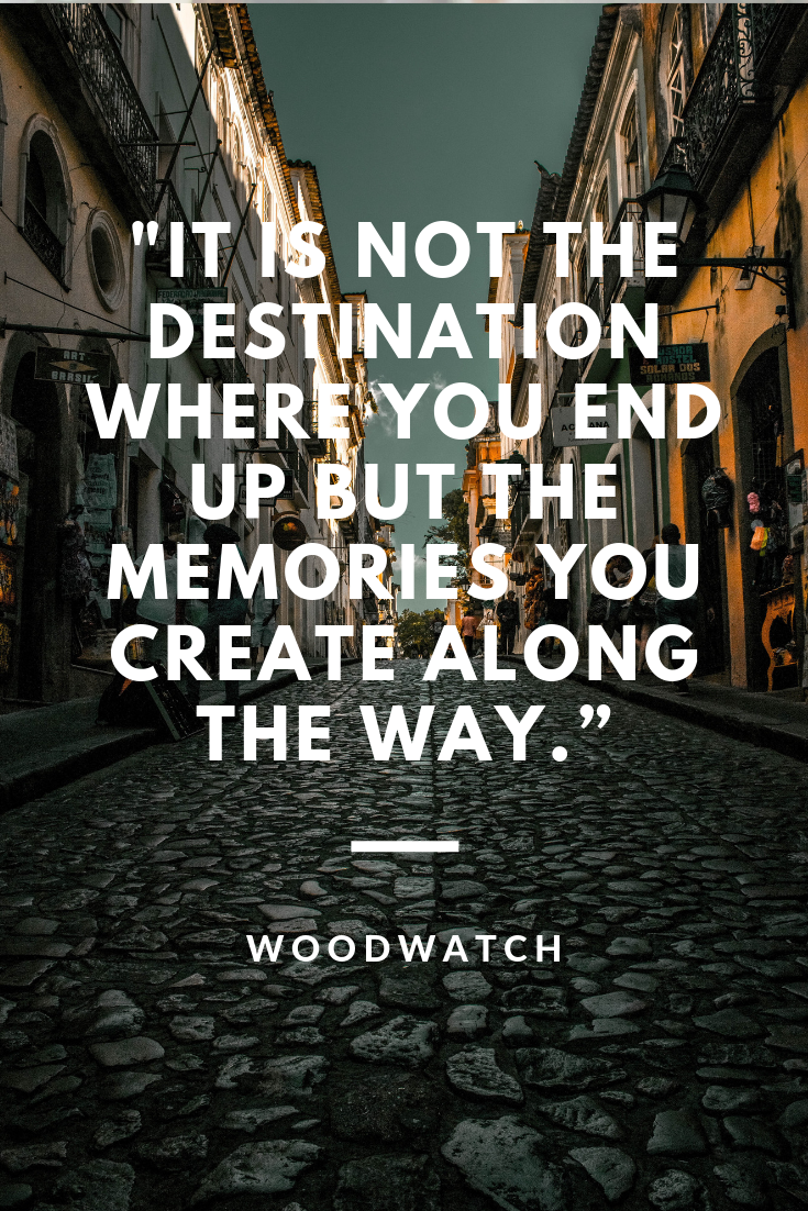 It is not the destination where you end up but the memories you create along the way.