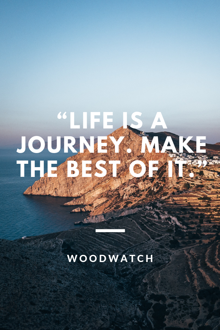 Life is a journey. Make the best of it.