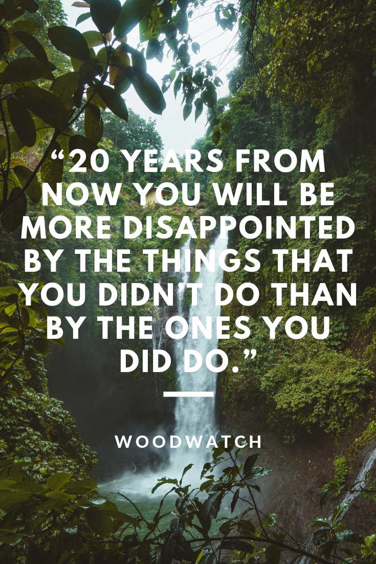 20 years from now you will be more disappointed by the things that you didn't do than by the ones you did do.