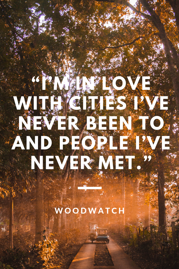 I'm in love with the cities I've never been to and people I've never met.