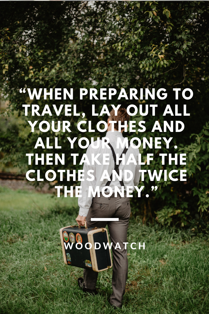 When preparing to travel, lay out all your clothes and all your money. Then take half the clothes and twice the money.