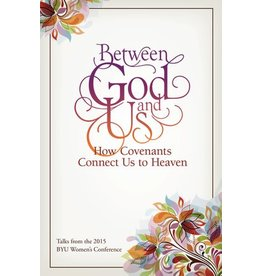 Between God and Us: How Covenants Connect Us to Heaven Talks from the 2015 BYU Women's Conference by Compilation.