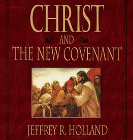 Christ and the New Covenant: The Messianic Message of the Book of Mormon by Jeffrey R. Holland
