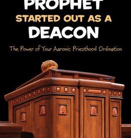 Even the Prophet Started Out as a Deacon: The Power of Your Aaronic Priesthood Ordination by Shane Barker