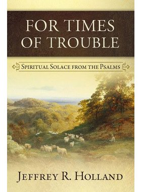 For Times of Trouble Spiritual Solace from the Psalms by Jeffrey R. Holland