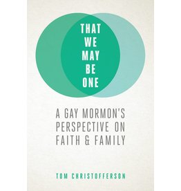 That We May Be One A Gay Mormon's Perspective On Faith and Family by Tom Christofferson