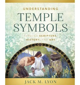 Understanding Temple Symbols Through Scripture, History, and Art by Jack M. Lyon