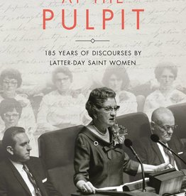 At the Pulpit 185 Years of Discourses by Latter-day Saint Women by Kate Holbrook, Jennifer Reeder