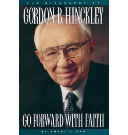 Go Forward with Faith: The Biography of President Gordon B. Hinckley by Sheri L. Dew