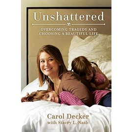Deseret Book Company (DB) Unshattered: Overcoming Tragedy and Choosing a Beautiful Life, Decker/Nash (paper) (in-store date 6-5-18)