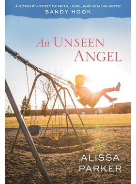 An Unseen Angel: A Mother's Story of Faith, Hope, and Healing After Sandy Hook, Parker