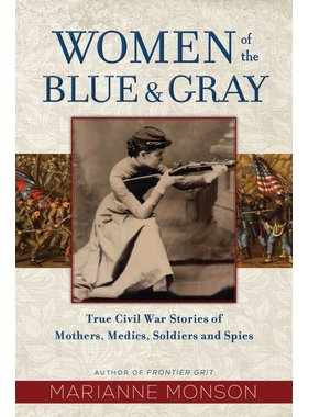 Women of the Blue & Gray True Civil War Stories of Mothers, Medics, Soldiers, and Spies by Marianne Monson
