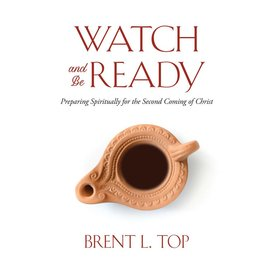 Deseret Book Company (DB) Watch and Be Ready Preparing Spiritually for the Second Coming of Christ by Brent L. Top