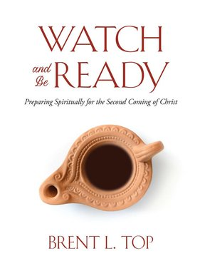 Watch and Be Ready Preparing Spiritually for the Second Coming of Christ by Brent L. Top
