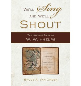 We'll Sing and We'll Shout: The Life and Times of W. W. Phelps by Bruce A. Van Orden