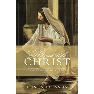 Covenant Communications Aligned with Christ How Do You Know When You're Doing What the Savior Wants You To Do? by Toni Sorenson
