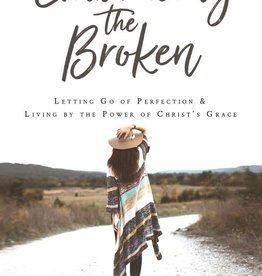 Embracing the Broken Letting Go of Perfection and Living by the Power of Christ's Grace by Tiffany Webster