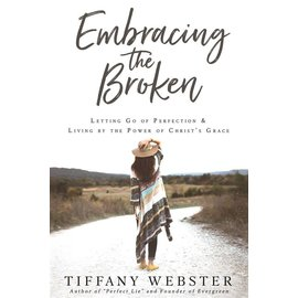 Cedar Fort Publishing Embracing the Broken Letting Go of Perfection and Living by the Power of Christ's Grace by Tiffany Webster