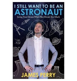 I Still Want to Be an Astronaut Living Your Dream When You Dream Too Much by James Perry