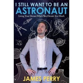 Cedar Fort Publishing I Still Want to Be an Astronaut Living Your Dream When You Dream Too Much by James Perry