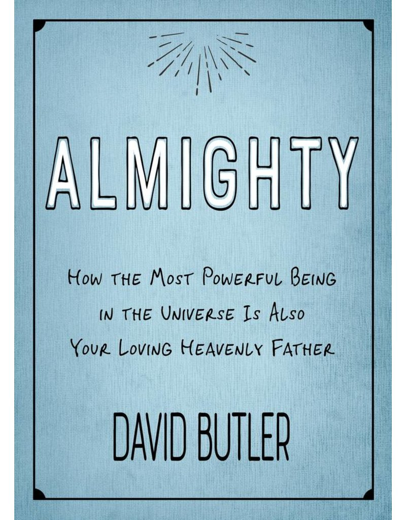 Almighty How the Most Powerful Being in the Universe is Also Your Heavenly Father by David Butler