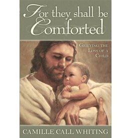 For They Shall Be Comforted, Camille Call Whiting—Great for anyone who has suffering from the loss of a child