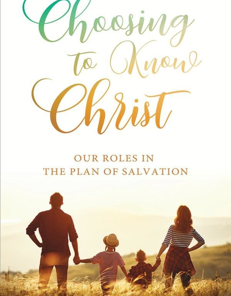 Choosing to Know Christ: Our Roles in the Plan of Salvation by Ester Rasband