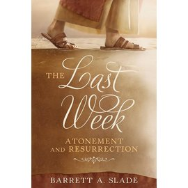 Cedar Fort Publishing The Last Week: Atonement and Resurrection Author: Barrett Slade