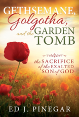Gethsemane, Golgatha, and the Garden Tomb: The Sacrifice of the Exalted Son of God by Ed J. Pinegar