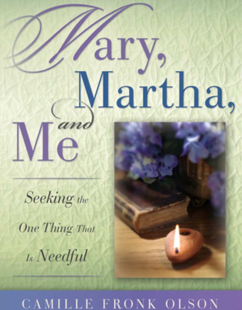 Mary, Martha and Me: Seeking the One Thing That Is Needful by Camille Fronk Olson