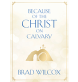 Because of the Christ on Calvary by Brad Wilcox