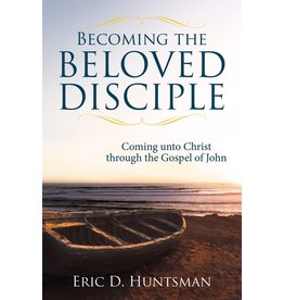 Becoming the Beloved Disciple Coming unto Christ through the Gospel of John by Eric D. Huntsman