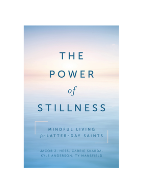 The Power of Stillness: Mindful Living for Latter-Day Saints by Kyle David Anderson, Carrie Skarda, Ty Mansfield