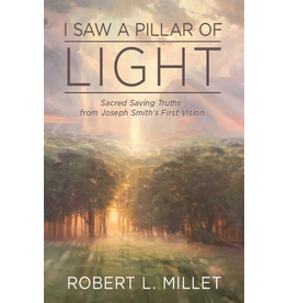 I Saw a Pillar of Light Sacred Saving Truths From Joseph Smith's First Vision by Robert L. Millet