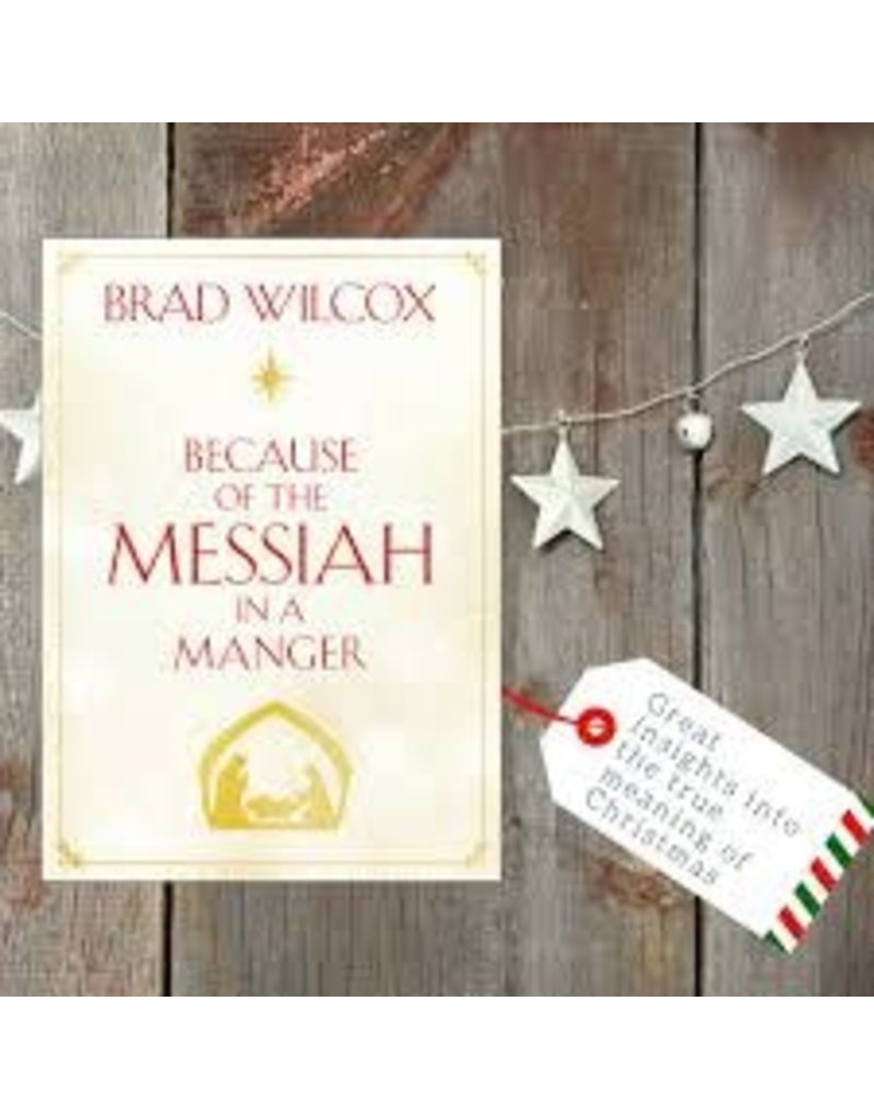 Because of the Messiah in a Manger by Brad Wilcox