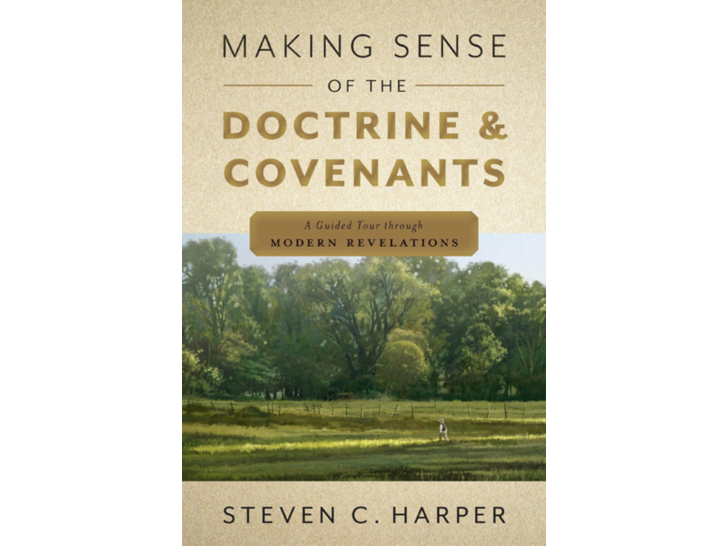 Making Sense of the Doctrine & Covenants A Guided Tour Through Modern Revelations by Steven C. Harper