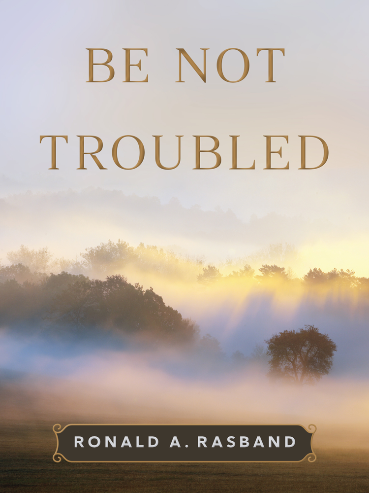 Be Not Troubled by Ronald A. Rasband