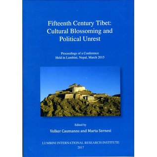 Lumbini International Research Institute Fifteenth Century Tibet: Cultural Blossoming and Political Unrest - ed.: Volker Caumanns and Marta Sernesi