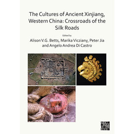 Archaeopress Oxford The Cultures of Ancient Xinjiang, Western China: Crossroads of the Silk Road, ed. by AllisonV.G. Betts et al.