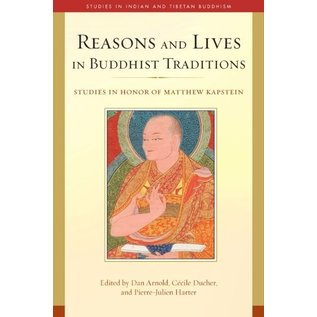 Wisdom Publications Reasons and Lives in Buddhist Traditions, Studies in Honor of Matthew Kapstein, by Dan Arnold, Cécile Ducher, Pierre-Julien Harter